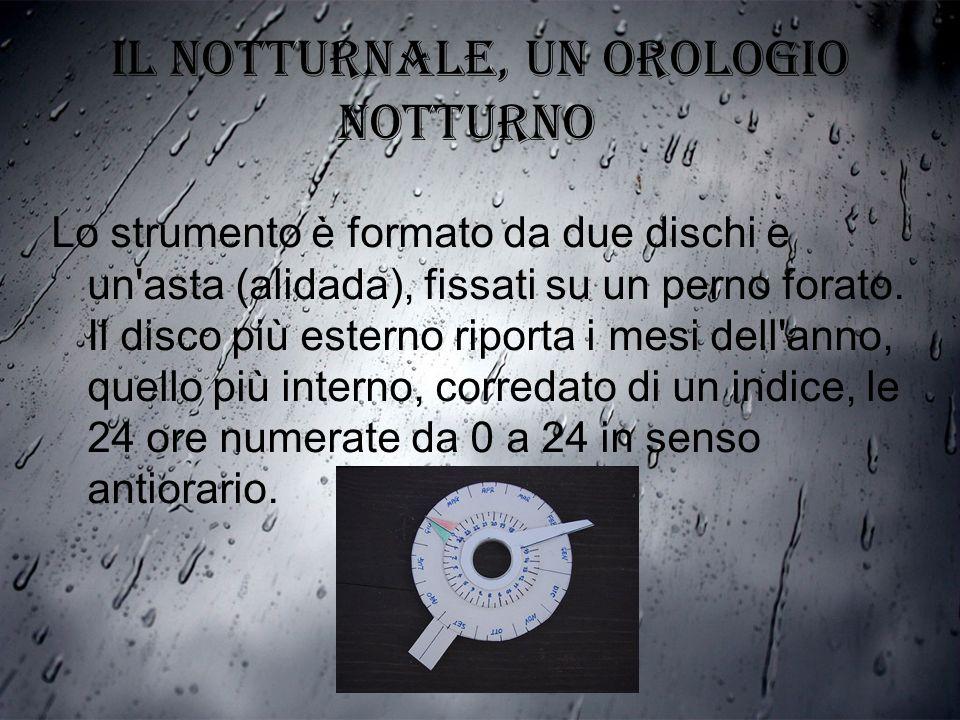 IL NOTTURNALE, un orologio notturno Lo strumento è formato da due dischi e un'asta (alidada), fissati su un perno forato. Il disco più esterno riporta