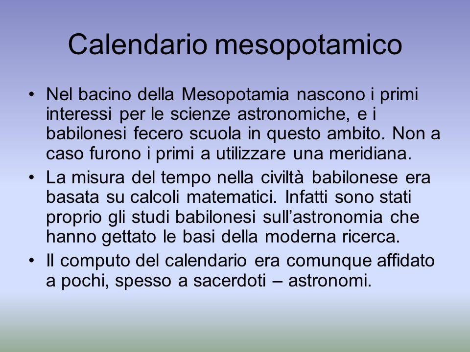 Calendario mesopotamico Nel bacino della Mesopotamia nascono i primi interessi per le scienze astronomiche, e i babilonesi fecero scuola in questo amb
