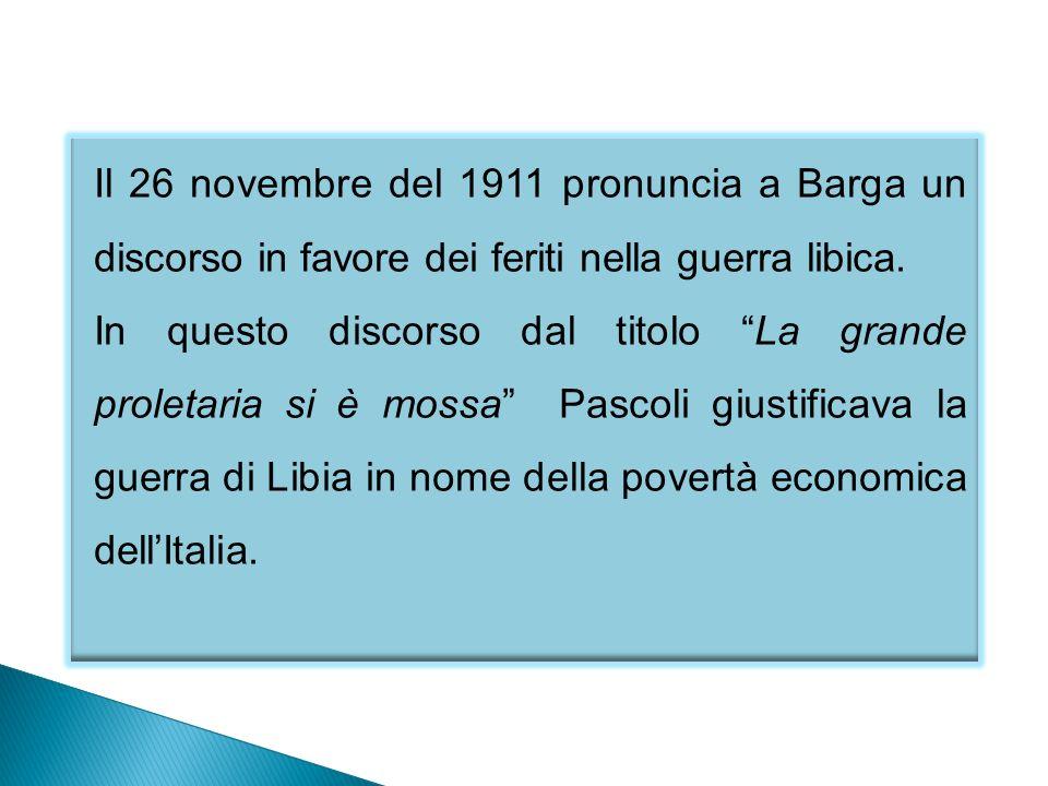 Il 26 novembre del 1911 pronuncia a Barga un discorso in favore dei feriti nella guerra libica. In questo discorso dal titolo La grande proletaria si