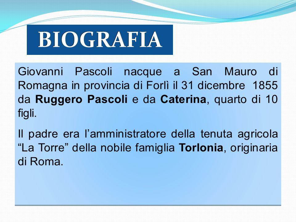 Giovanni Pascoli nacque a San Mauro di Romagna in provincia di Forlì il 31 dicembre 1855 da Ruggero Pascoli e da Caterina, quarto di 10 figli. Il padr
