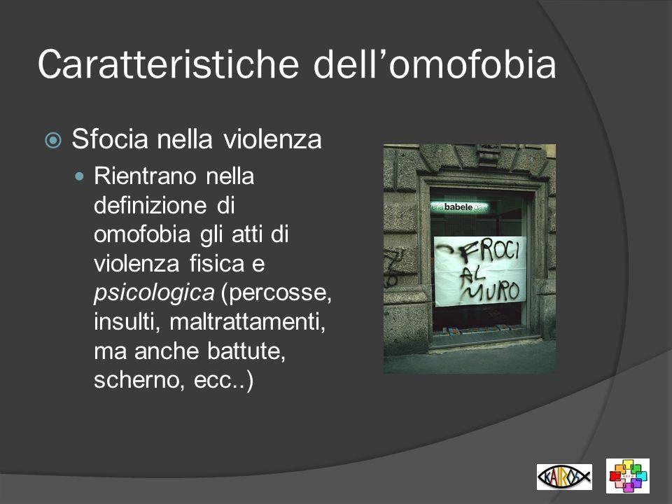 Caratteristiche dellomofobia Sfocia nella violenza Rientrano nella definizione di omofobia gli atti di violenza fisica e psicologica (percosse, insult