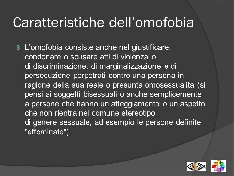 Caratteristiche dellomofobia L'omofobia consiste anche nel giustificare, condonare o scusare atti di violenza o di discriminazione, di marginalizzazio