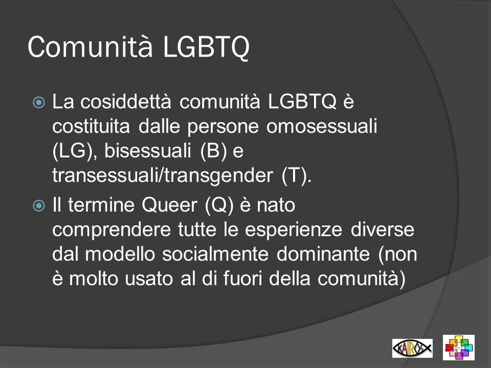 Comunità LGBTQ La cosiddettà comunità LGBTQ è costituita dalle persone omosessuali (LG), bisessuali (B) e transessuali/transgender (T). Il termine Que