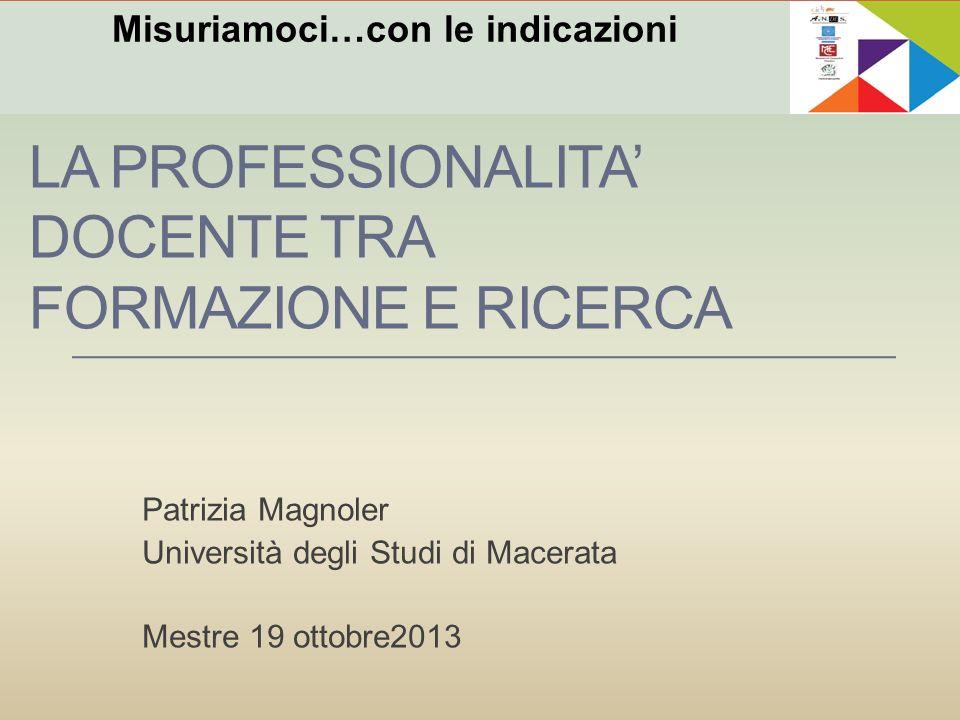 LA PROFESSIONALITA DOCENTE TRA FORMAZIONE E RICERCA Patrizia Magnoler Università degli Studi di Macerata Mestre 19 ottobre2013 Misuriamoci…con le indi