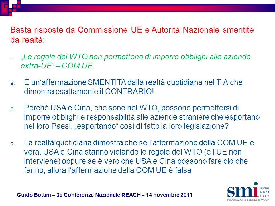 Guido Bottini – 3a Conferenza Nazionale REACH – 14 novembre 2011 Basta risposte da Commissione UE e Autorità Nazionale smentite da realtà: -Le regole del WTO non permettono di imporre obblighi alle aziende extra-UE – COM UE a.