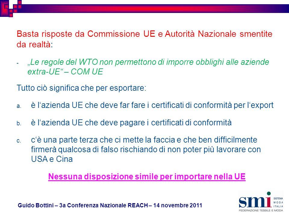 Guido Bottini – 3a Conferenza Nazionale REACH – 14 novembre 2011 Basta risposte da Commissione UE e Autorità Nazionale smentite da realtà: -Le regole del WTO non permettono di imporre obblighi alle aziende extra-UE – COM UE Tutto ciò significa che per esportare: a.