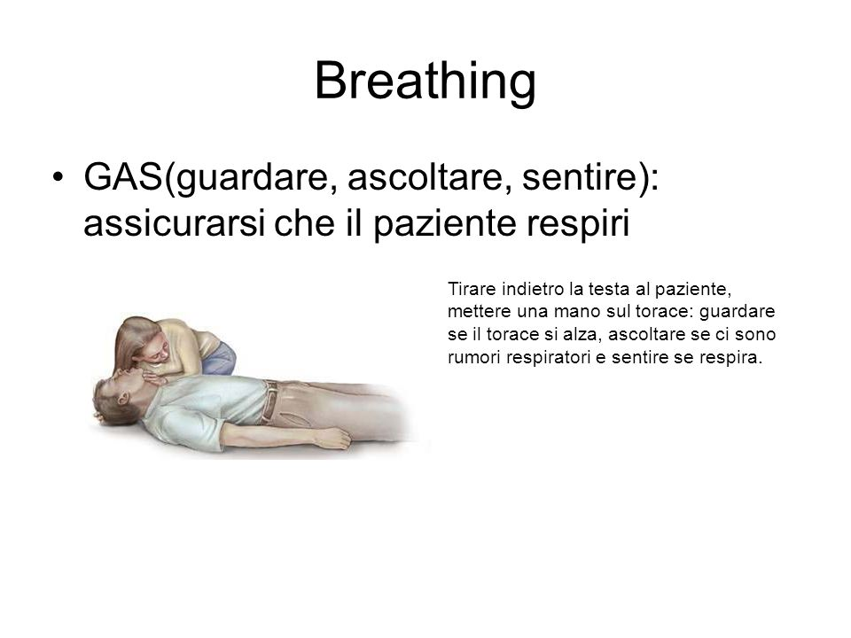 Breathing GAS(guardare, ascoltare, sentire): assicurarsi che il paziente respiri Tirare indietro la testa al paziente, mettere una mano sul torace: guardare se il torace si alza, ascoltare se ci sono rumori respiratori e sentire se respira.