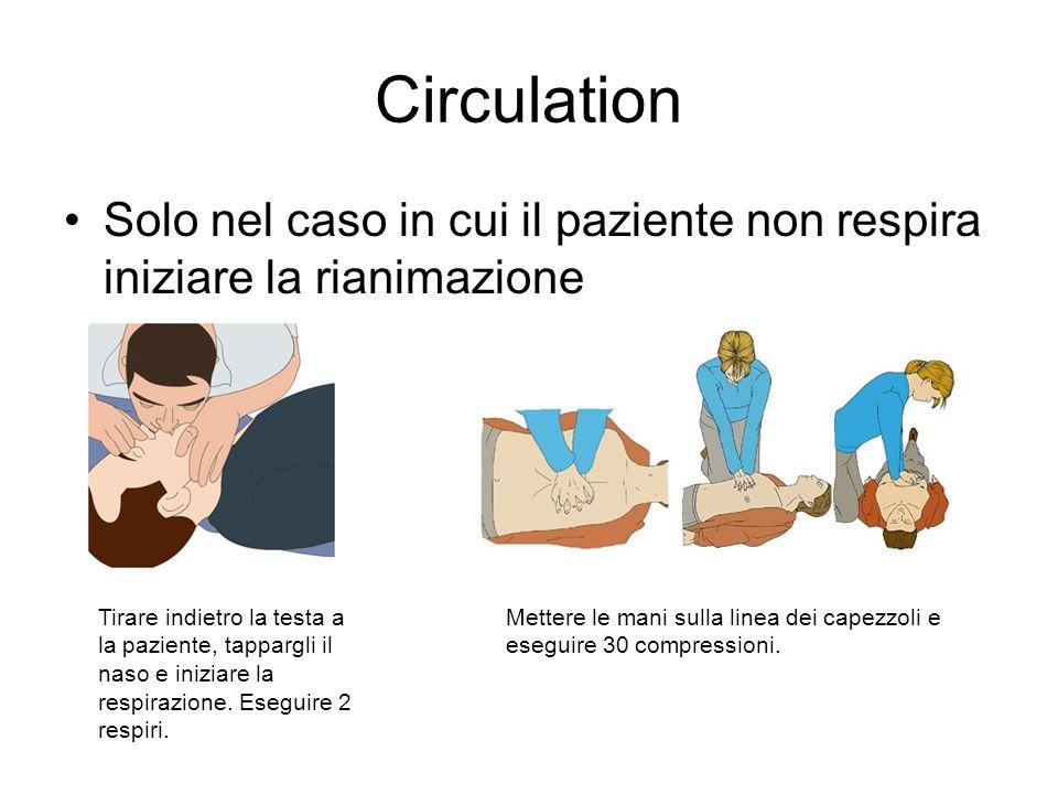 Circulation Solo nel caso in cui il paziente non respira iniziare la rianimazione Tirare indietro la testa a la paziente, tappargli il naso e iniziare