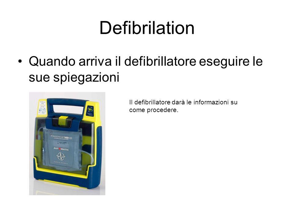 Defibrilation Quando arriva il defibrillatore eseguire le sue spiegazioni Il defibrillatore darà le informazioni su come procedere.