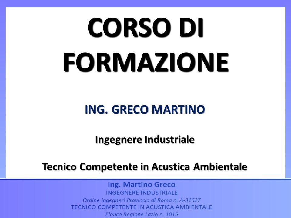 ING. GRECO MARTINO Ingegnere Industriale Tecnico Competente in Acustica Ambientale CORSO DI FORMAZIONE