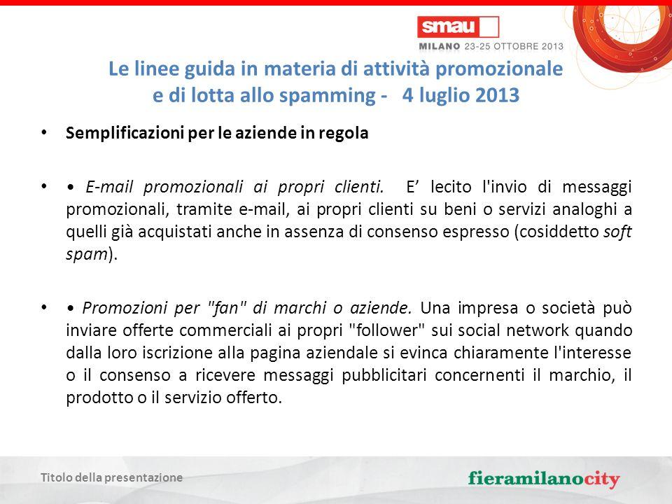Titolo della presentazione Le linee guida in materia di attività promozionale e di lotta allo spamming - 4 luglio 2013 Semplificazioni per le aziende in regola E-mail promozionali ai propri clienti.