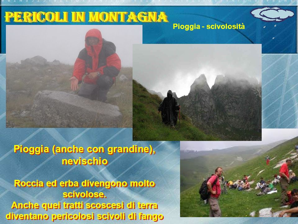 Pioggia - scivolosità Pioggia (anche con grandine), nevischio Roccia ed erba divengono molto scivolose. Anche quei tratti scoscesi di terra diventano