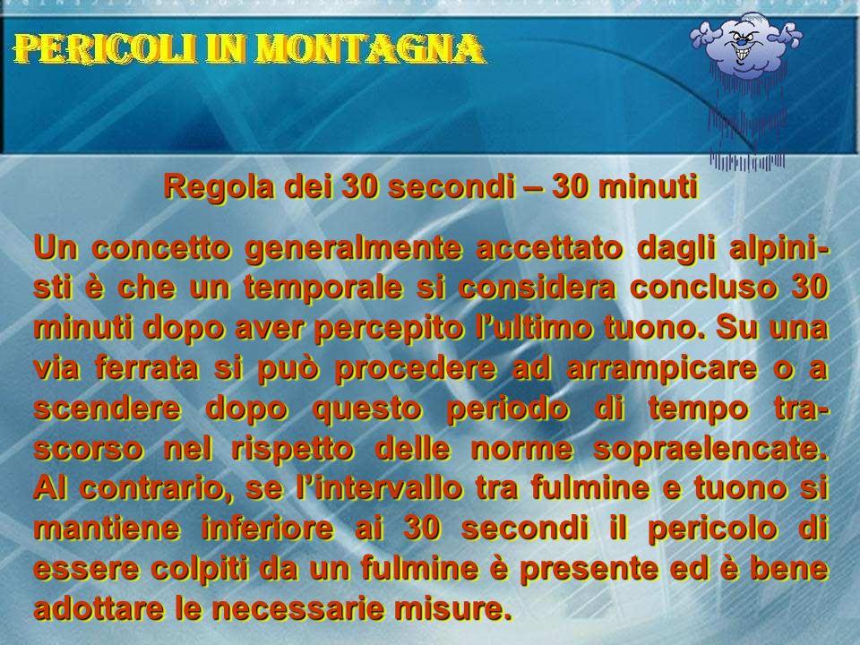 Regola dei 30 secondi – 30 minuti Un concetto generalmente accettato dagli alpini- sti è che un temporale si considera concluso 30 minuti dopo aver pe