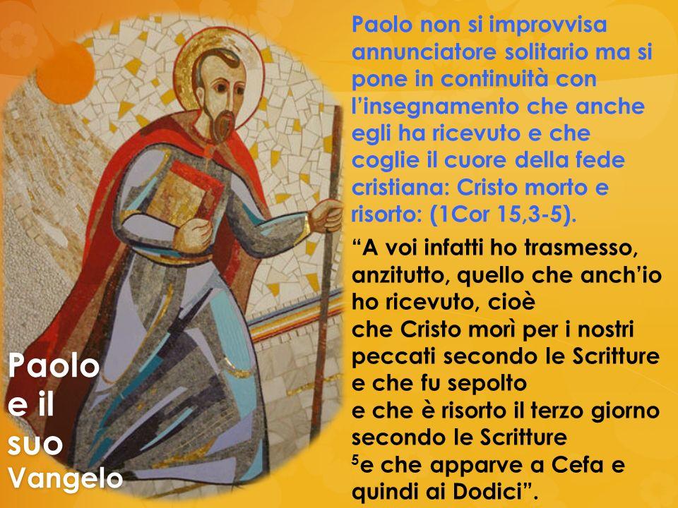 Paolo non si improvvisa annunciatore solitario ma si pone in continuità con linsegnamento che anche egli ha ricevuto e che coglie il cuore della fede