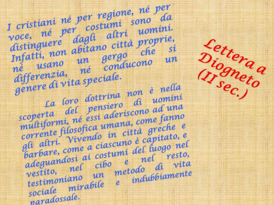 Lettera a Diogneto (II sec.) I cristiani né per regione, né per voce, né per costumi sono da distinguere dagli altri uomini. Infatti, non abitano citt