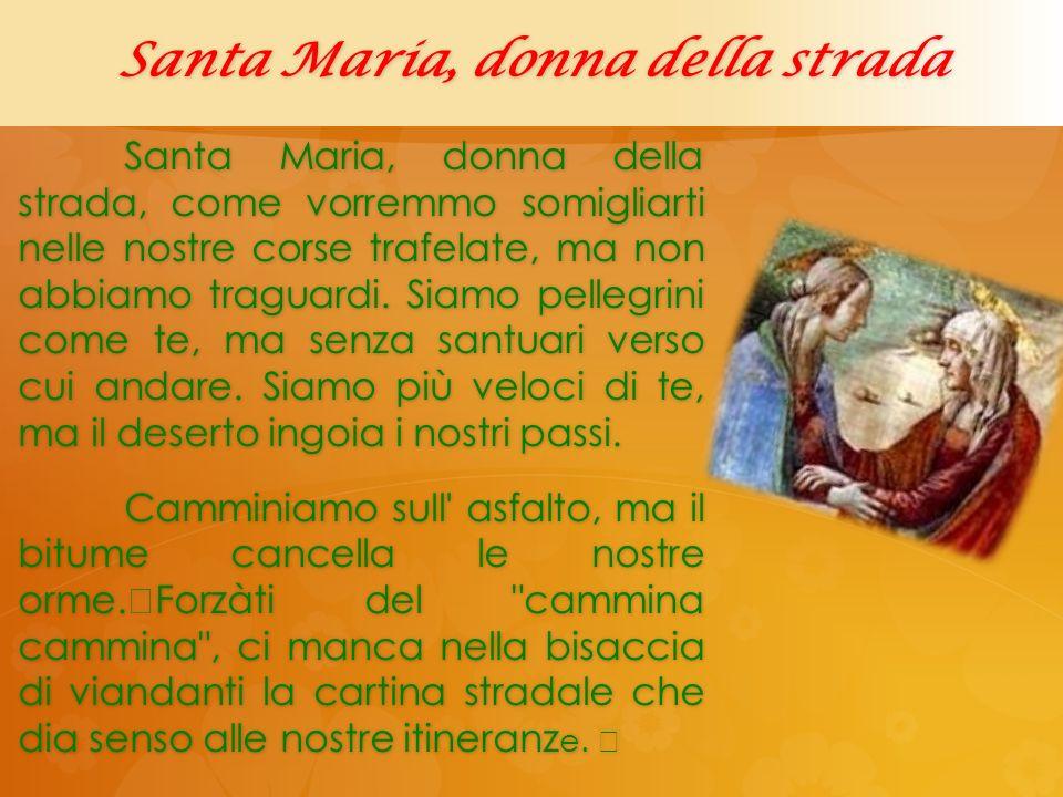 Santa Maria, donna della strada Santa Maria, donna della strada, come vorremmo somigliarti nelle nostre corse trafelate, ma non abbiamo traguardi. Sia