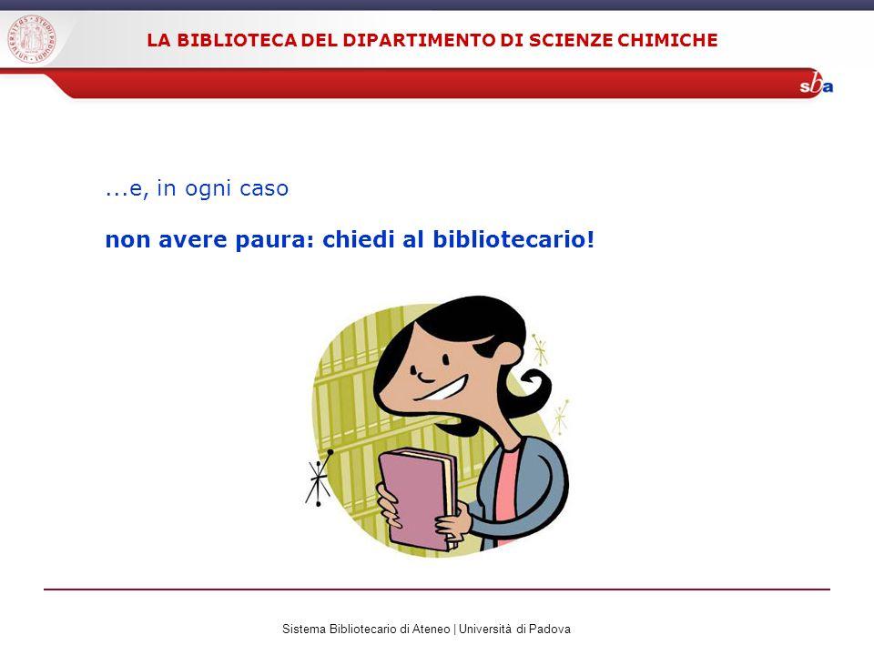 Sistema Bibliotecario di Ateneo | Università di Padova LA BIBLIOTECA DEL DIPARTIMENTO DI SCIENZE CHIMICHE...e, in ogni caso non avere paura: chiedi al bibliotecario!