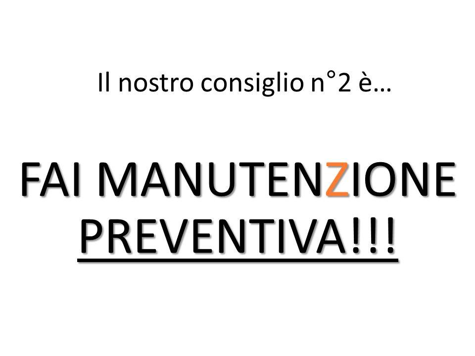 Il nostro consiglio n°2 è… FAI MANUTENZIONE PREVENTIVA!!!