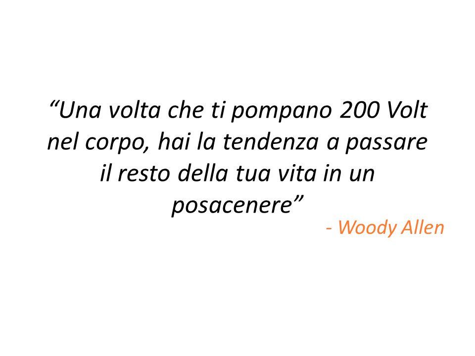 Una volta che ti pompano 200 Volt nel corpo, hai la tendenza a passare il resto della tua vita in un posacenere - Woody Allen