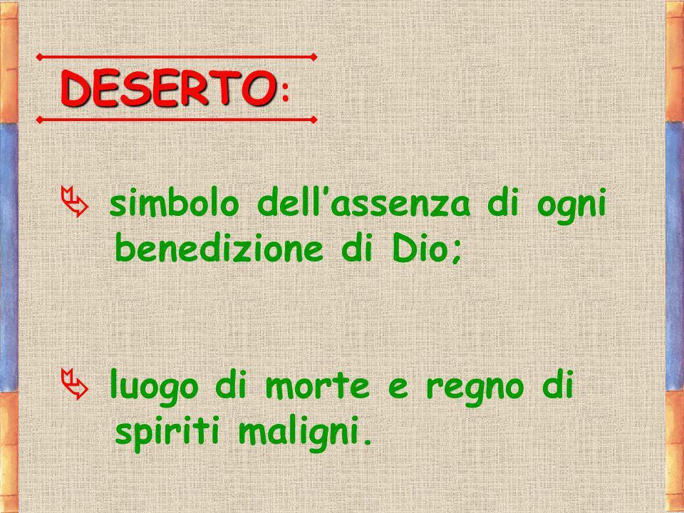 DESERTO DESERTO : simbolo dellassenza di ogni benedizione di Dio; luogo di morte e regno di spiriti maligni.