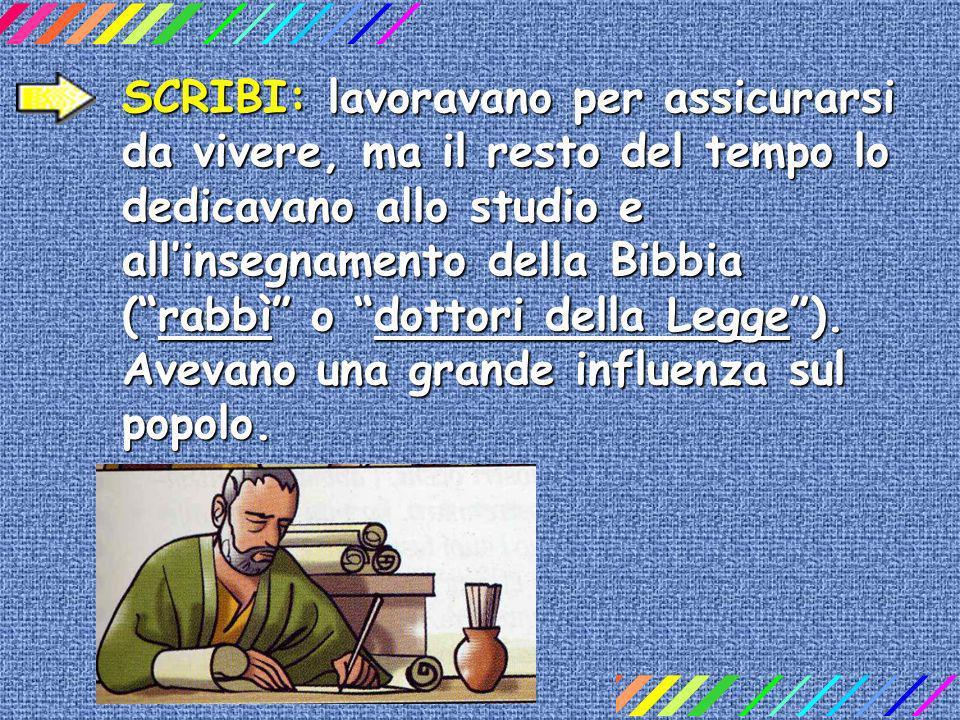 SCRIBI: lavoravano per assicurarsi da vivere, ma il resto del tempo lo dedicavano allo studio e allinsegnamento della Bibbia (rabbì o dottori della Legge).