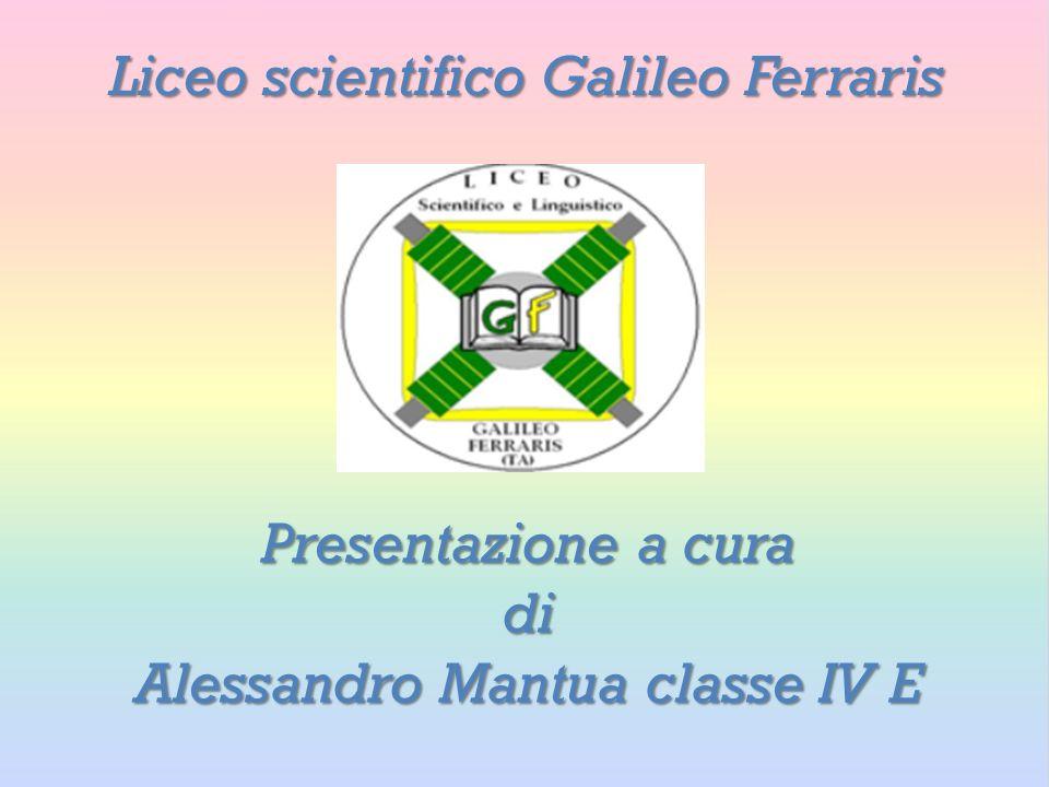 Liceo scientifico Galileo Ferraris Presentazione a cura di Alessandro Mantua classe IV E