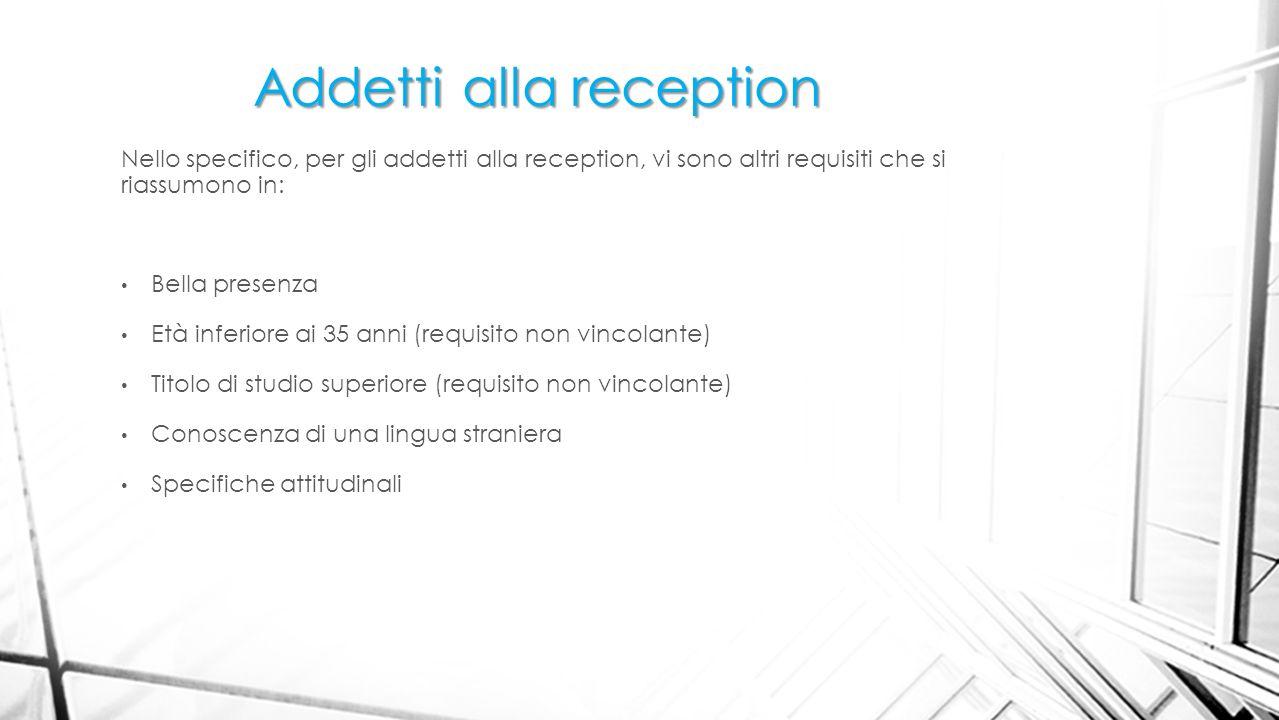 Addetti alla reception Nello specifico, per gli addetti alla reception, vi sono altri requisiti che si riassumono in: Bella presenza Età inferiore ai