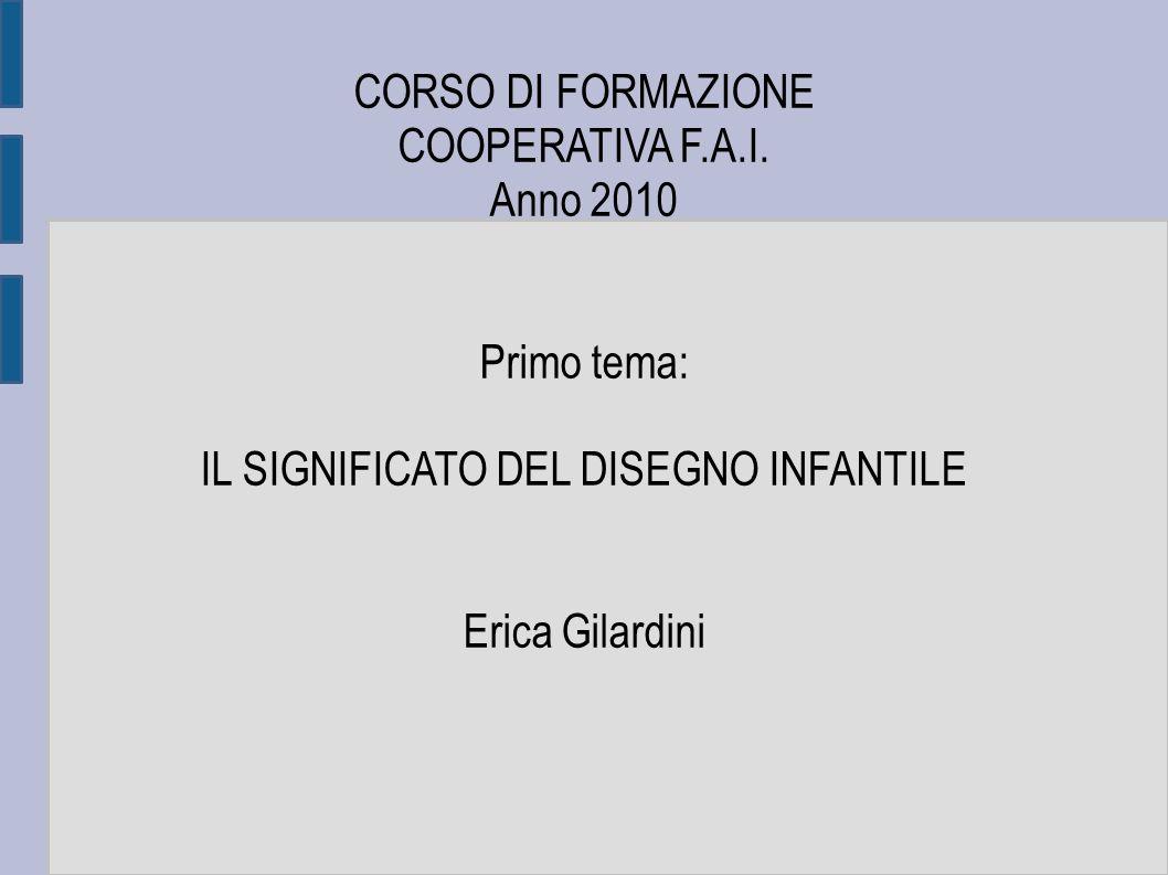CORSO DI FORMAZIONE COOPERATIVA F.A.I. Anno 2010 Primo tema: IL SIGNIFICATO DEL DISEGNO INFANTILE Erica Gilardini