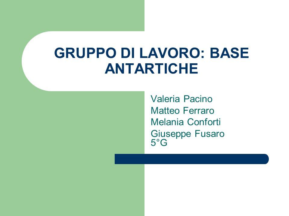 GRUPPO DI LAVORO: BASE ANTARTICHE Valeria Pacino Matteo Ferraro Melania Conforti Giuseppe Fusaro 5°G