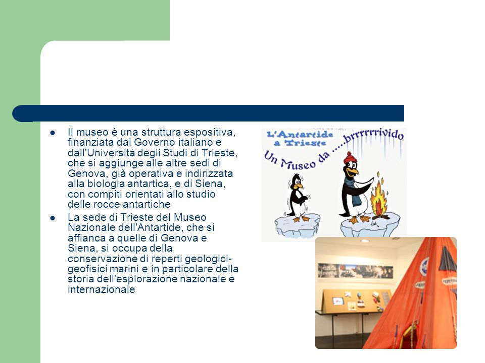 Il museo è una struttura espositiva, finanziata dal Governo italiano e dall Università degli Studi di Trieste, che si aggiunge alle altre sedi di Genova, già operativa e indirizzata alla biologia antartica, e di Siena, con compiti orientati allo studio delle rocce antartiche La sede di Trieste del Museo Nazionale dell Antartide, che si affianca a quelle di Genova e Siena, si occupa della conservazione di reperti geologici- geofisici marini e in particolare della storia dell esplorazione nazionale e internazionale