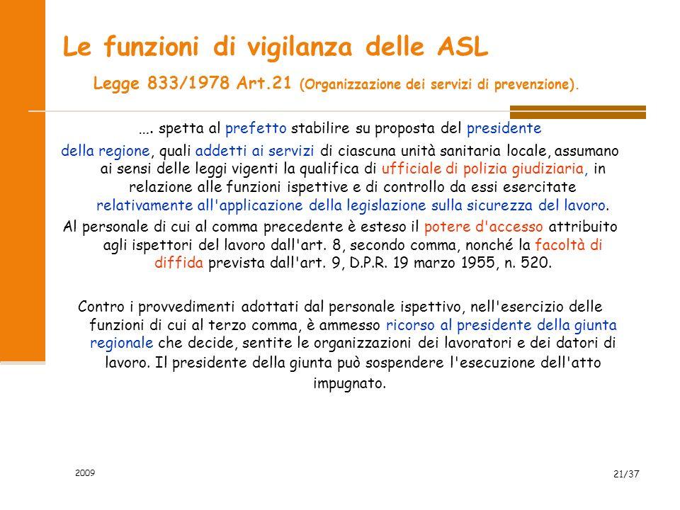 2009 21/37 Le funzioni di vigilanza delle ASL Legge 833/1978 Art.21 (Organizzazione dei servizi di prevenzione). …. spetta al prefetto stabilire su pr