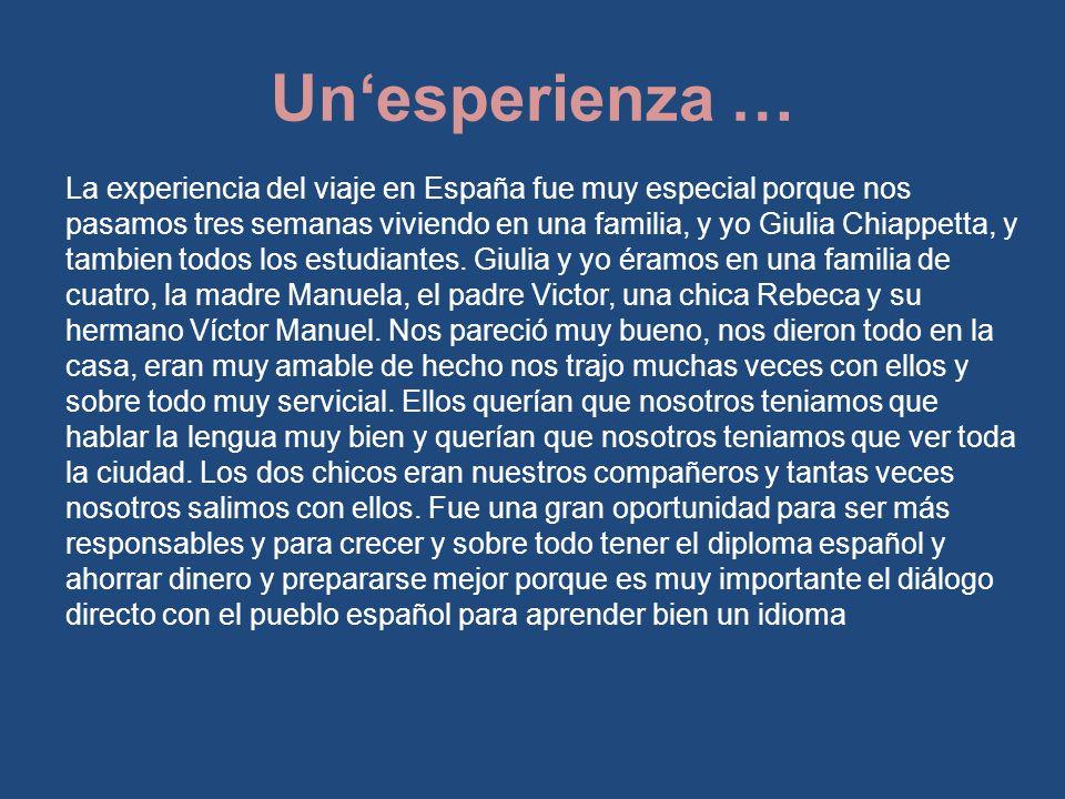 La experiencia del viaje en España fue muy especial porque nos pasamos tres semanas viviendo en una familia, y yo Giulia Chiappetta, y tambien todos los estudiantes.