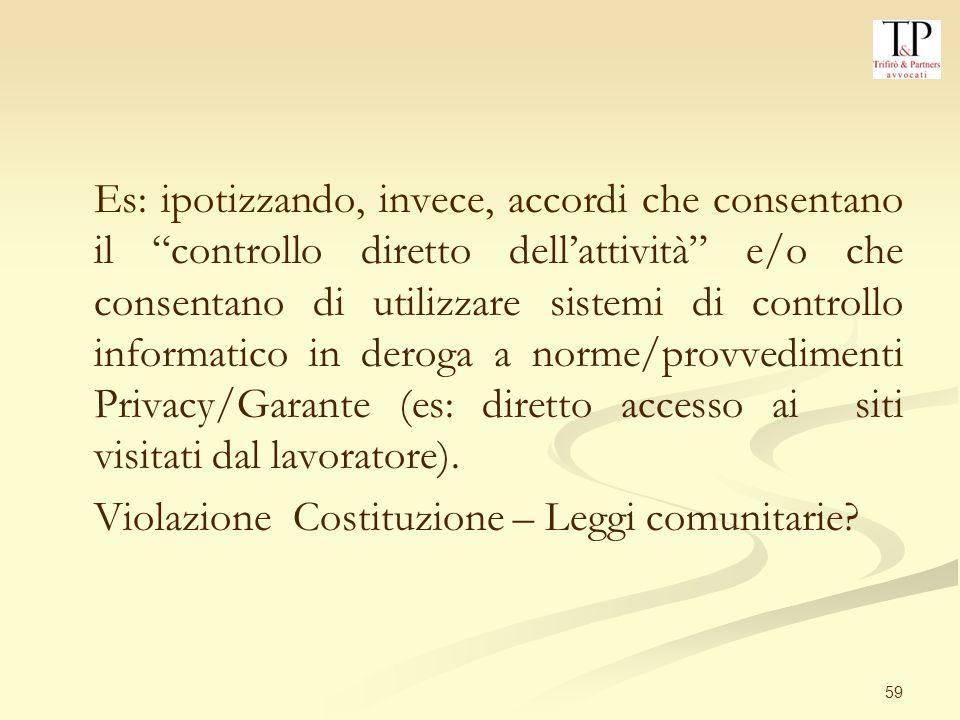59 Es: ipotizzando, invece, accordi che consentano il controllo diretto dellattività e/o che consentano di utilizzare sistemi di controllo informatico in deroga a norme/provvedimenti Privacy/Garante (es: diretto accesso ai siti visitati dal lavoratore).