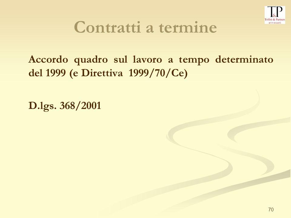 70 Contratti a termine Accordo quadro sul lavoro a tempo determinato del 1999 (e Direttiva 1999/70/Ce) D.lgs.