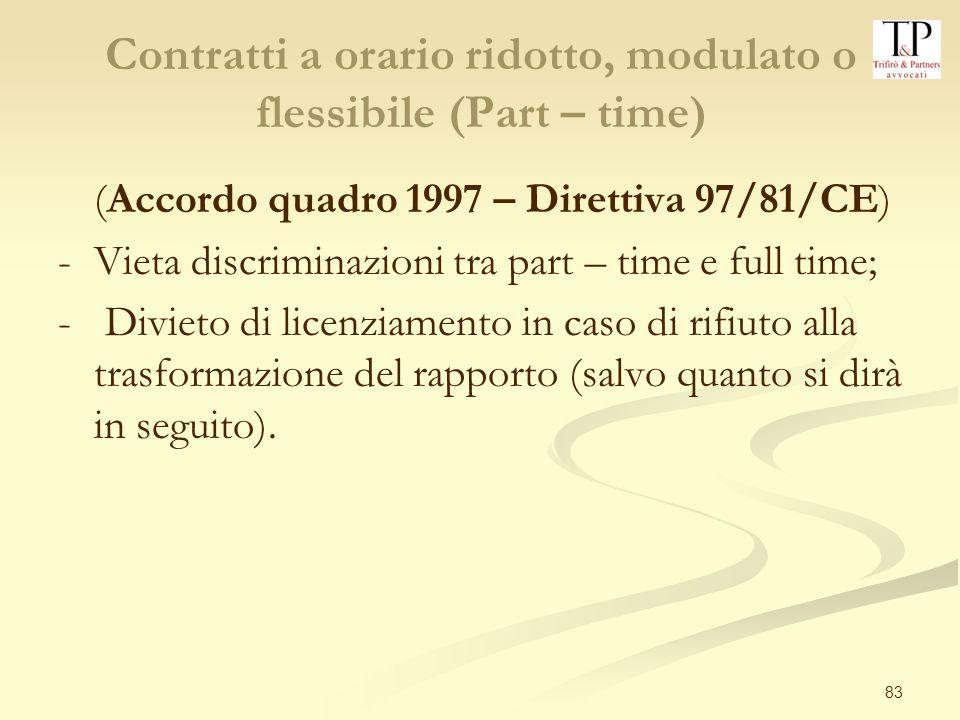 83 Contratti a orario ridotto, modulato o flessibile (Part – time) (Accordo quadro 1997 – Direttiva 97/81/CE) -Vieta discriminazioni tra part – time e full time; - Divieto di licenziamento in caso di rifiuto alla trasformazione del rapporto (salvo quanto si dirà in seguito).