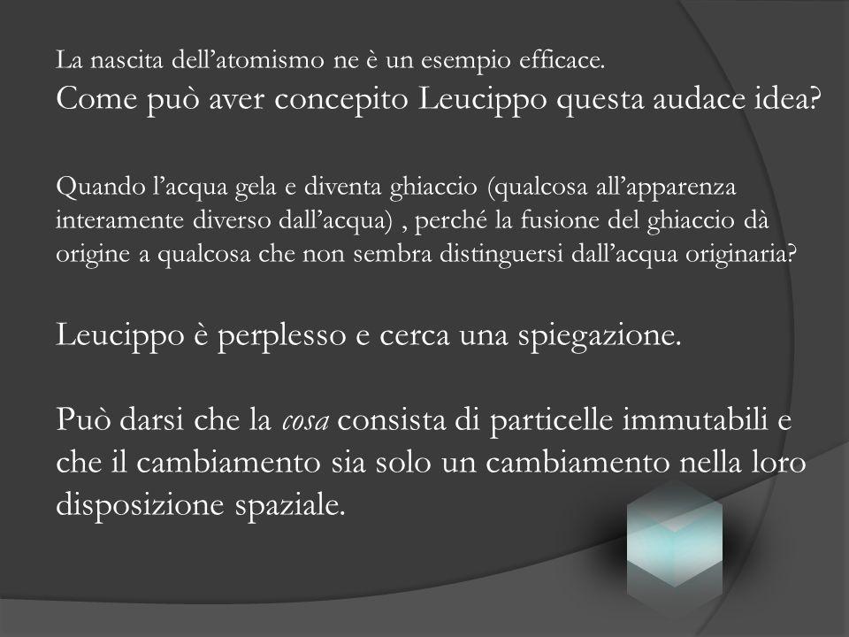 La nascita dellatomismo ne è un esempio efficace. Come può aver concepito Leucippo questa audace idea? Quando lacqua gela e diventa ghiaccio (qualcosa