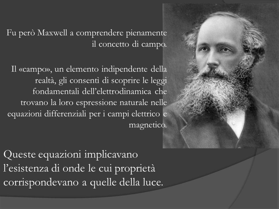 Fu però Maxwell a comprendere pienamente il concetto di campo. Il «campo», un elemento indipendente della realtà, gli consentì di scoprire le leggi fo