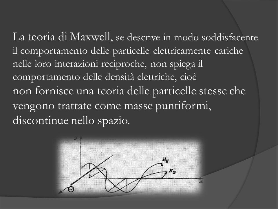La teoria di Maxwell, se descrive in modo soddisfacente il comportamento delle particelle elettricamente cariche nelle loro interazioni reciproche, non spiega il comportamento delle densità elettriche, cioè non fornisce una teoria delle particelle stesse che vengono trattate come masse puntiformi, discontinue nello spazio.