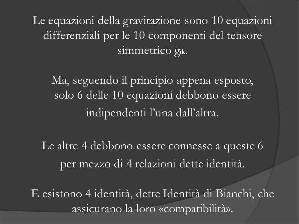 Le equazioni della gravitazione sono 10 equazioni differenziali per le 10 componenti del tensore simmetrico g ik. Ma, seguendo il principio appena esp