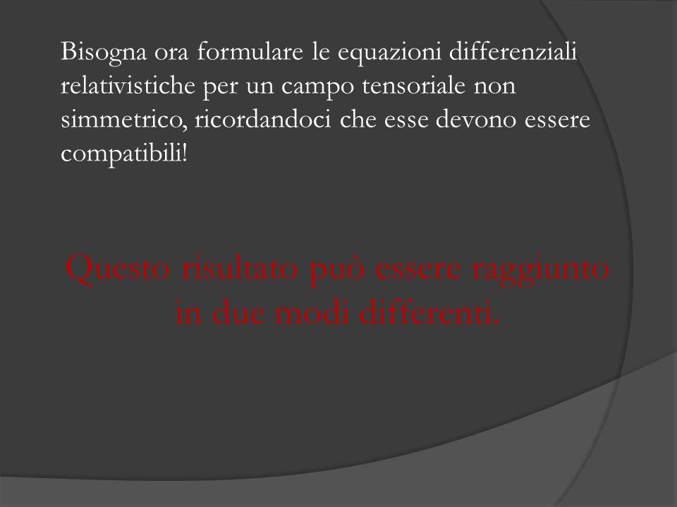 Bisogna ora formulare le equazioni differenziali relativistiche per un campo tensoriale non simmetrico, ricordandoci che esse devono essere compatibil
