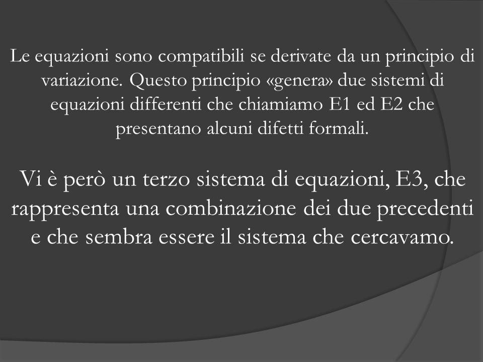 Le equazioni sono compatibili se derivate da un principio di variazione. Questo principio «genera» due sistemi di equazioni differenti che chiamiamo E