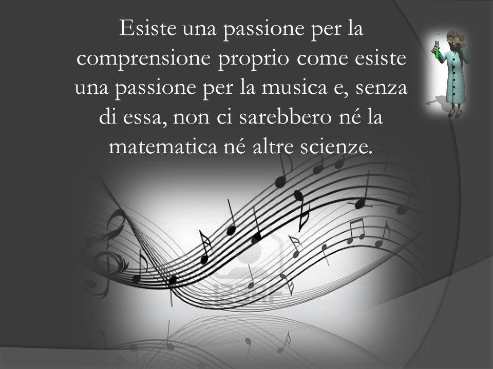 Esiste una passione per la comprensione proprio come esiste una passione per la musica e, senza di essa, non ci sarebbero né la matematica né altre sc