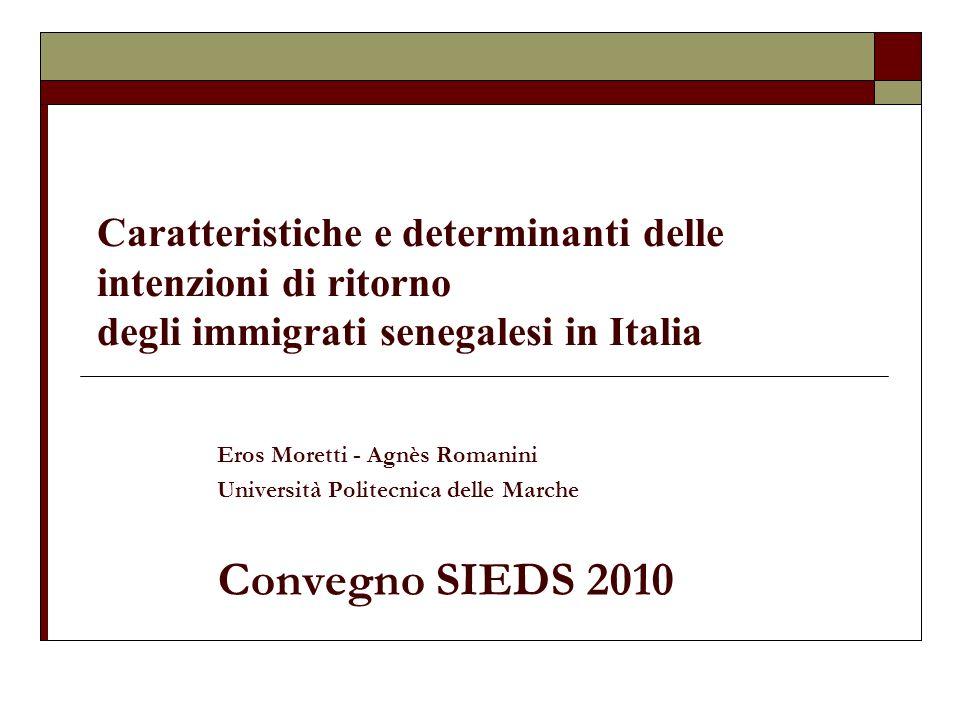 Caratteristiche e determinanti delle intenzioni di ritorno degli immigrati senegalesi in Italia Eros Moretti - Agnès Romanini Università Politecnica delle Marche Convegno SIEDS 2010