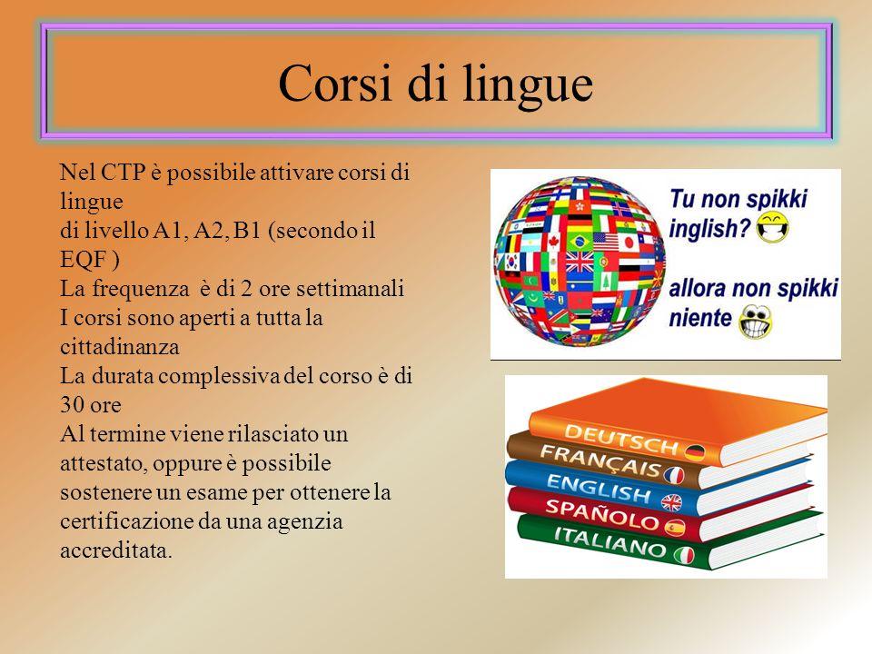 Corsi di lingue Nel CTP è possibile attivare corsi di lingue di livello A1, A2, B1 (secondo il EQF ) La frequenza è di 2 ore settimanali I corsi sono