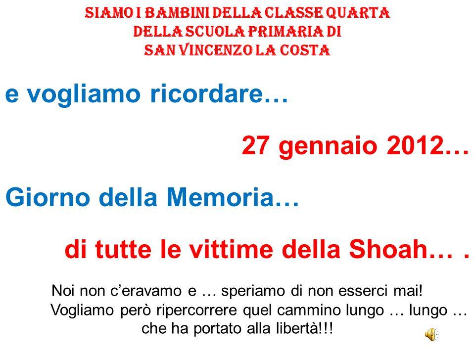 Siamo i bambini della classe quarta della Scuola Primaria di San Vincenzo La Costa e vogliamo ricordare… 27 gennaio 2012… Giorno della Memoria… di tut