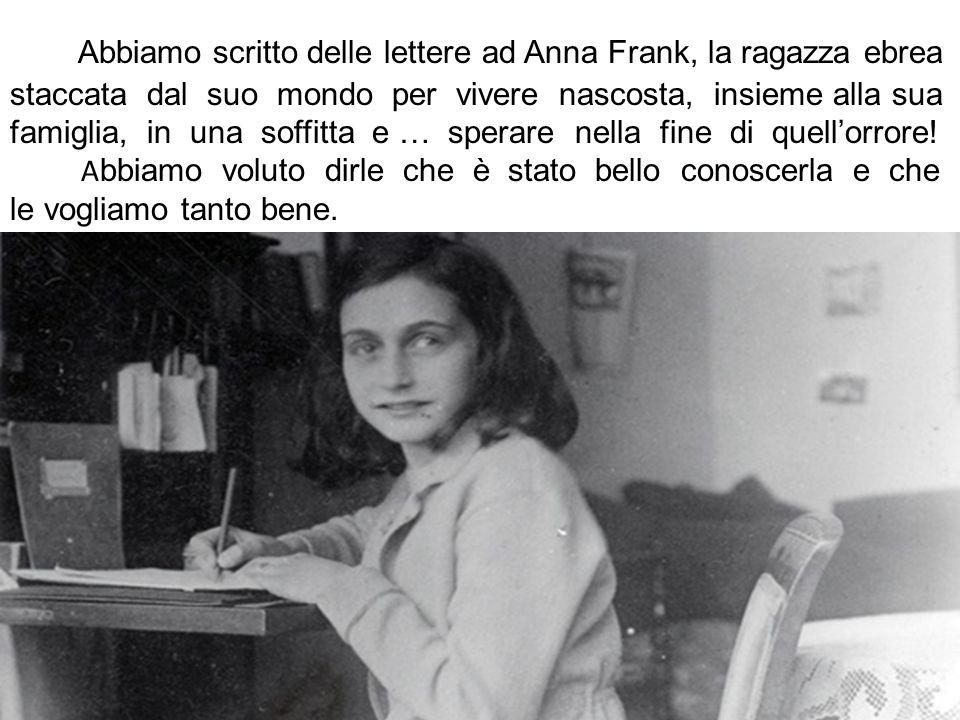 Abbiamo scritto delle lettere ad Anna Frank, la ragazza ebrea staccata dal suo mondo per vivere nascosta, insieme alla sua famiglia, in una soffitta e