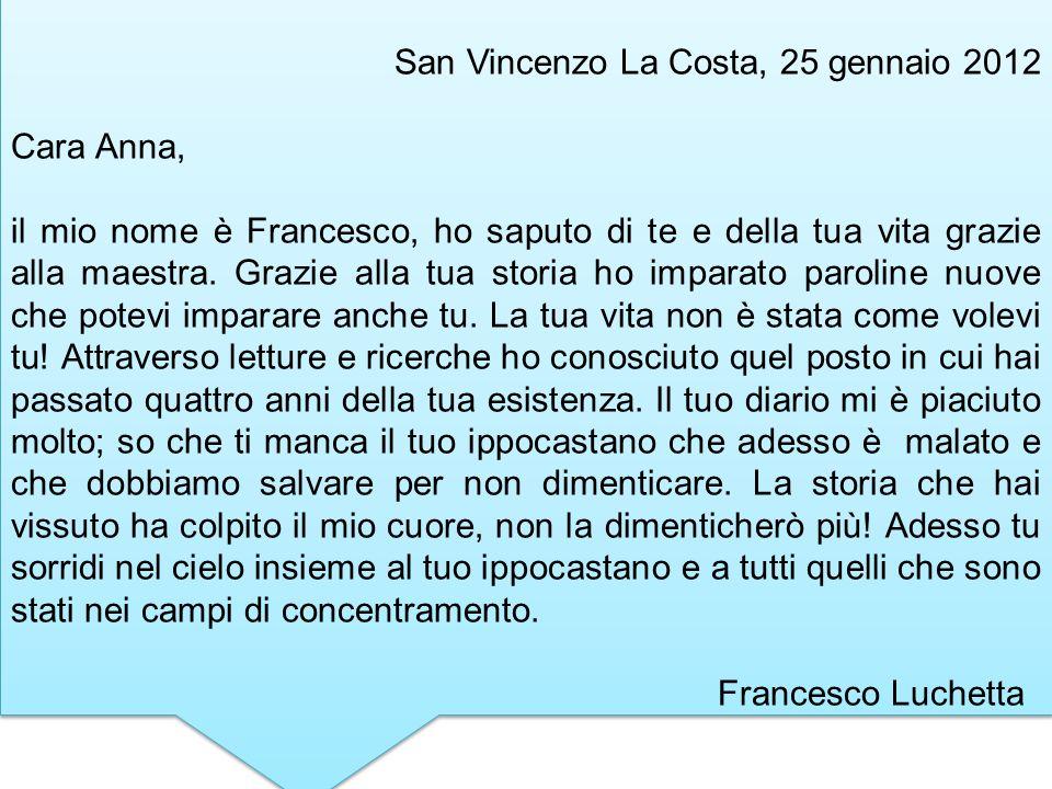 San Vincenzo La Costa, 25 gennaio 2012 Cara Anna, il mio nome è Francesco, ho saputo di te e della tua vita grazie alla maestra. Grazie alla tua stori