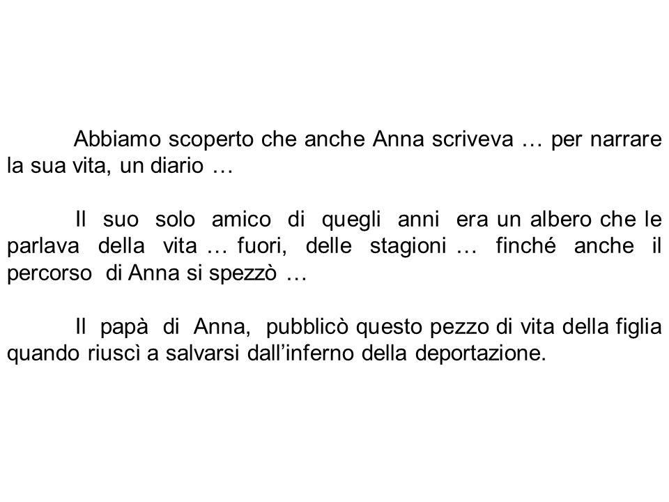Abbiamo scoperto che anche Anna scriveva … per narrare la sua vita, un diario … Il suo solo amico di quegli anni era un albero che le parlava della vi
