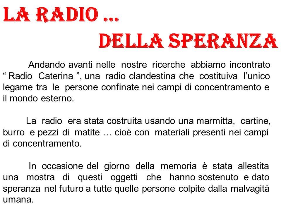 LA RADIO … DELLA SPERANZA Andando avanti nelle nostre ricerche abbiamo incontrato Radio Caterina, una radio clandestina che costituiva lunico legame t
