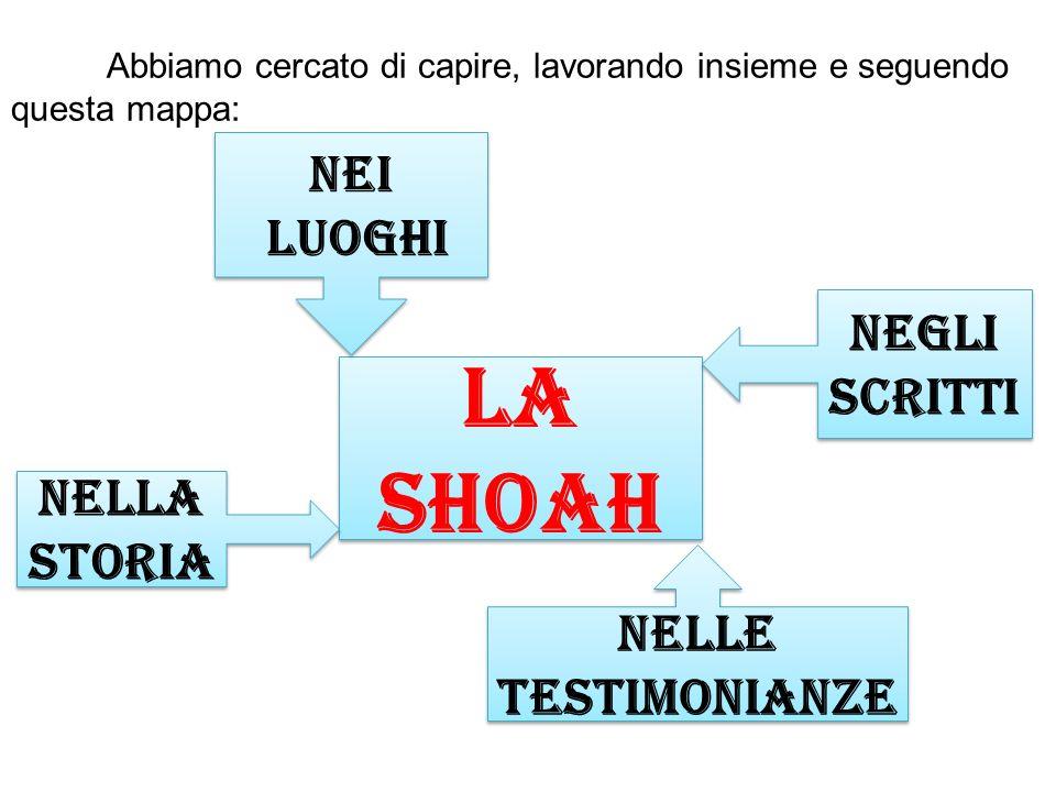 Abbiamo cercato di capire, lavorando insieme e seguendo questa mappa: La Shoah La Shoah Nelle testimonianze Negli scritti Nei luoghi Nei luoghi Nella